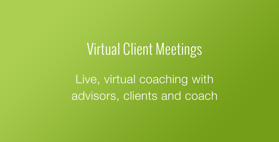 Virtual Client Meetings: Live, virtual coaching with advisors, clients and coach